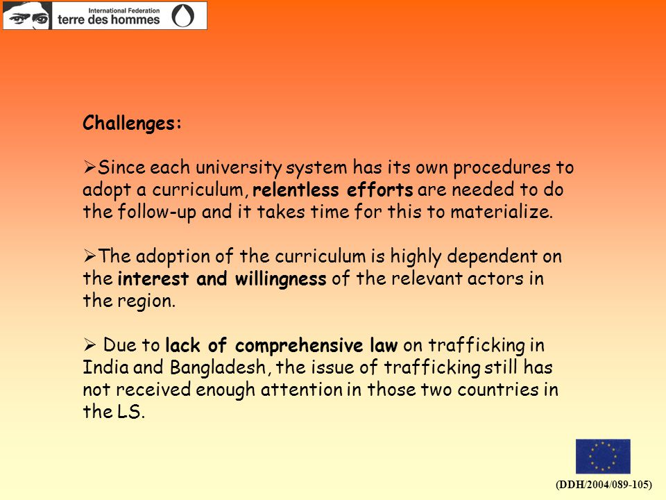(DDH/2004/089-105) Challenges:  Since each university system has its own procedures to adopt a curriculum, relentless efforts are needed to do the follow-up and it takes time for this to materialize.