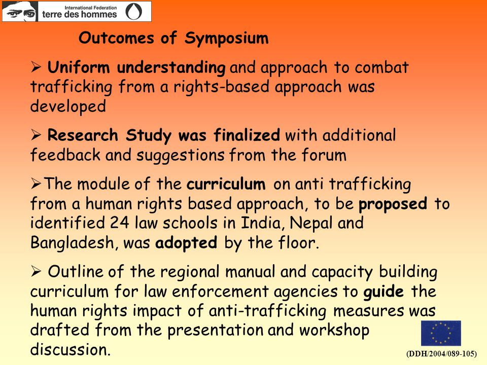 (DDH/2004/089-105) Outcomes of Symposium  Uniform understanding and approach to combat trafficking from a rights-based approach was developed  Research Study was finalized with additional feedback and suggestions from the forum  The module of the curriculum on anti trafficking from a human rights based approach, to be proposed to identified 24 law schools in India, Nepal and Bangladesh, was adopted by the floor.