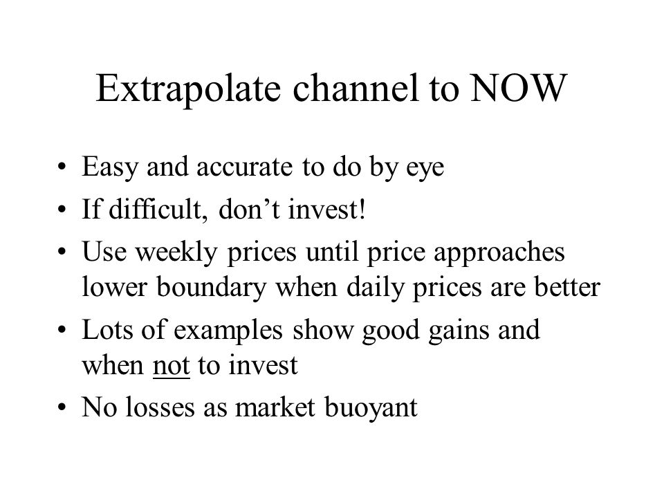 Extrapolate channel to NOW Easy and accurate to do by eye If difficult, don't invest.