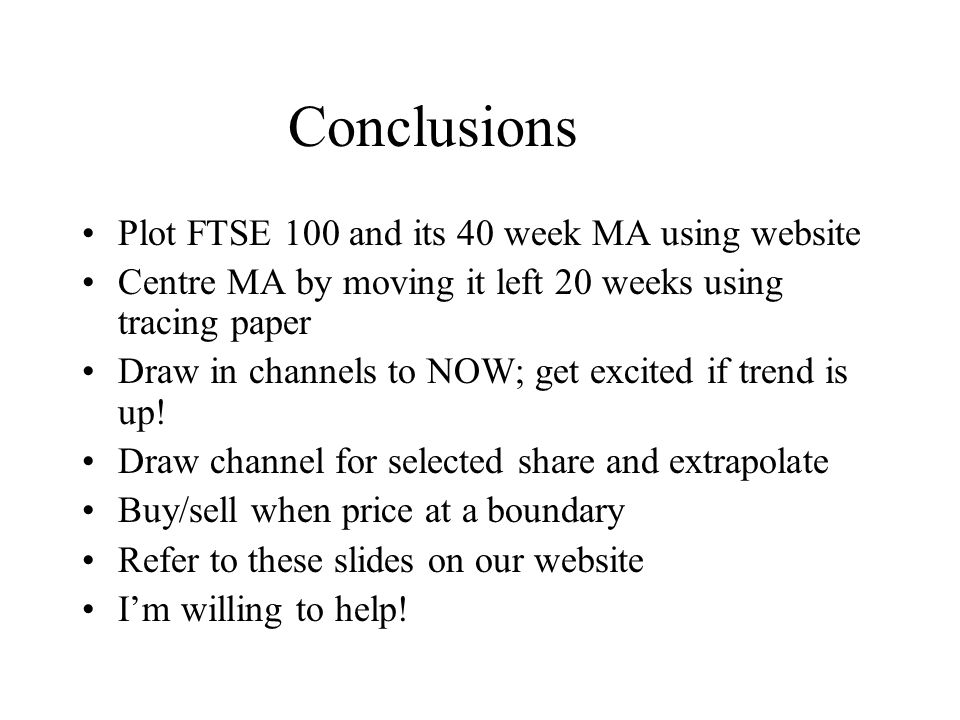 Conclusions Plot FTSE 100 and its 40 week MA using website Centre MA by moving it left 20 weeks using tracing paper Draw in channels to NOW; get excited if trend is up.