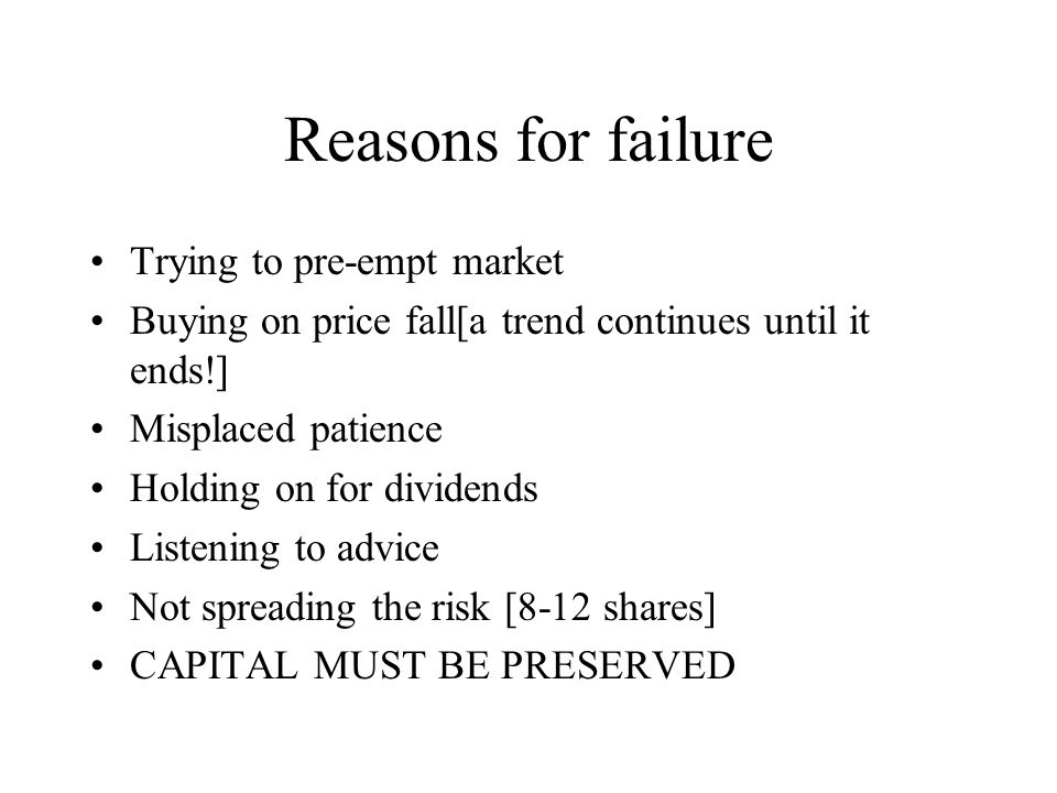 Reasons for failure Trying to pre-empt market Buying on price fall[a trend continues until it ends!] Misplaced patience Holding on for dividends Listening to advice Not spreading the risk [8-12 shares] CAPITAL MUST BE PRESERVED