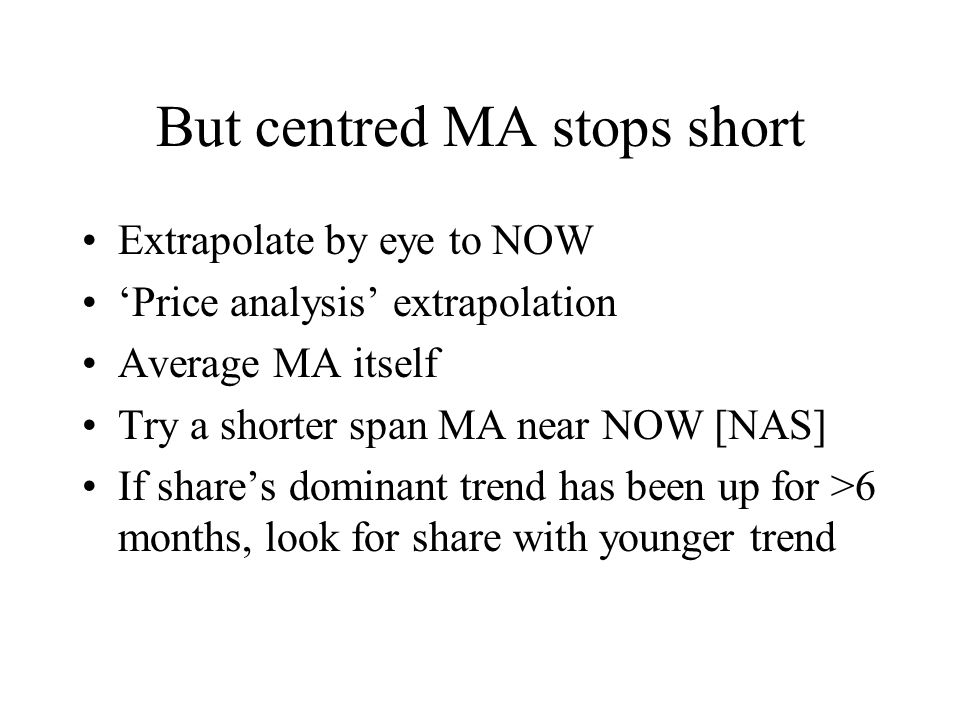 But centred MA stops short Extrapolate by eye to NOW 'Price analysis' extrapolation Average MA itself Try a shorter span MA near NOW [NAS] If share's dominant trend has been up for >6 months, look for share with younger trend