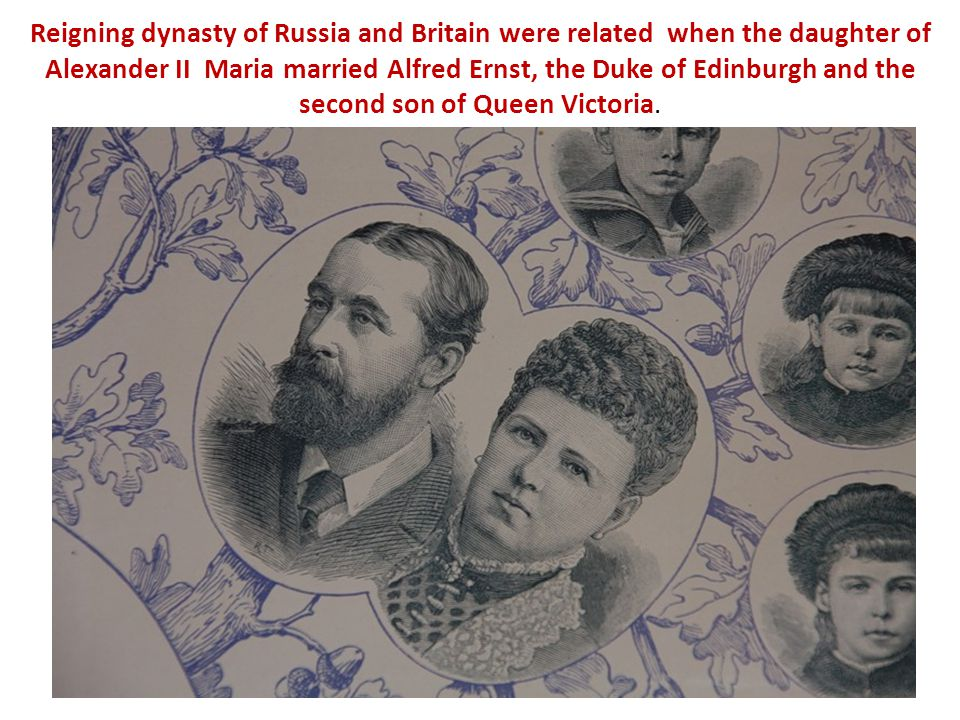 Reigning dynasty of Russia and Britain were related when the daughter of Alexander II Maria married Alfred Ernst, the Duke of Edinburgh and the second son of Queen Victoria.