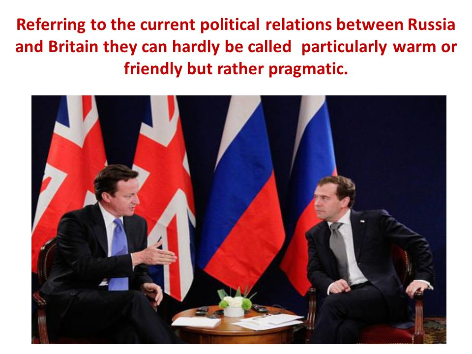 Referring to the current political relations between Russia and Britain they can hardly be called particularly warm or friendly but rather pragmatic.