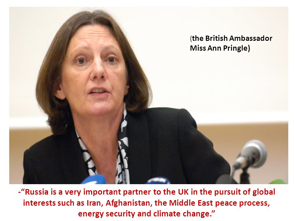 - Russia is a very important partner to the UK in the pursuit of global interests such as Iran, Afghanistan, the Middle East peace process, energy security and climate change. ( the British Ambassador Miss Ann Pringle)
