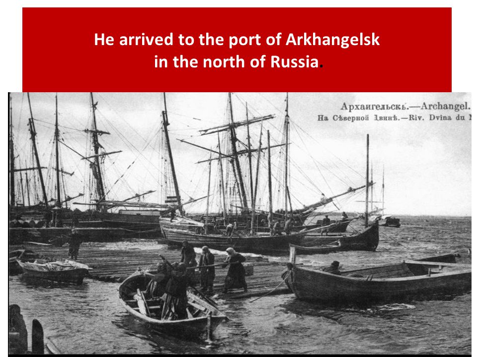 He arrived to the port of Arkhangelsk in the north of Russia.