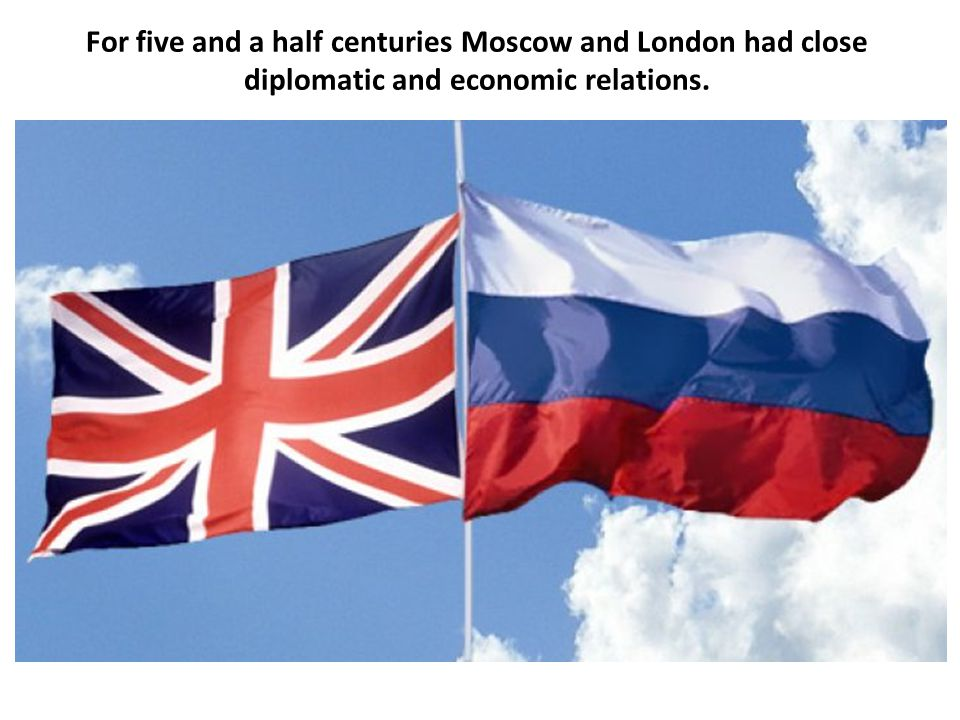 For five and a half centuries Moscow and London had close diplomatic and economic relations.