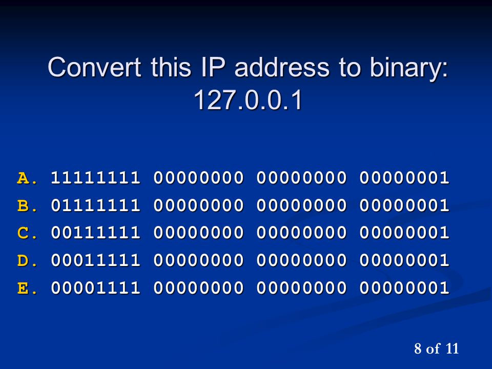 Convert this IP address to binary: 127.0.0.1 A.11111111 00000000 00000000 00000001 B.01111111 00000000 00000000 00000001 C.00111111 00000000 00000000 00000001 D.00011111 00000000 00000000 00000001 E.00001111 00000000 00000000 00000001 8 of 11