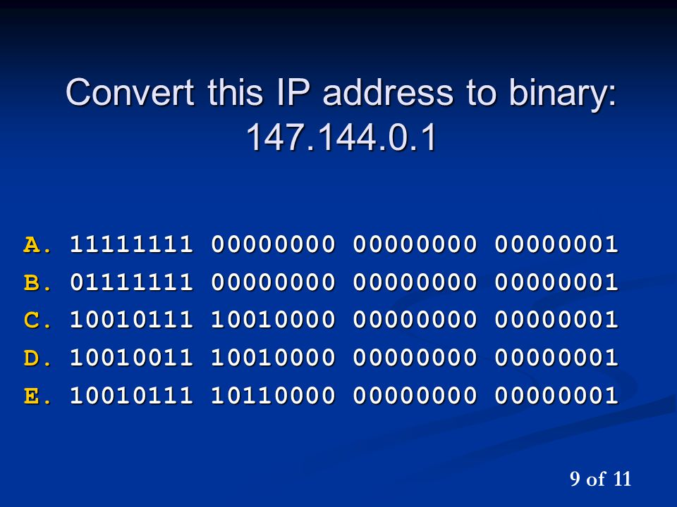 Convert this IP address to binary: 147.144.0.1 A.11111111 00000000 00000000 00000001 B.01111111 00000000 00000000 00000001 C.10010111 10010000 00000000 00000001 D.10010011 10010000 00000000 00000001 E.10010111 10110000 00000000 00000001 9 of 11