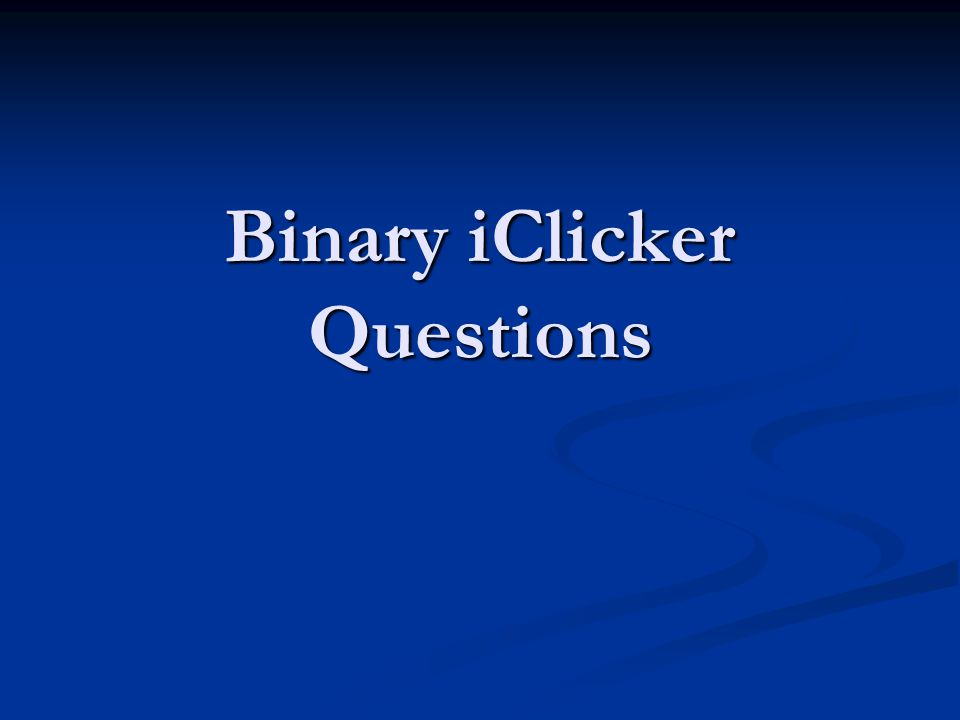 Binary iClicker Questions