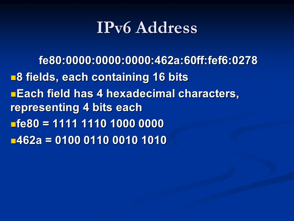 IPv6 Address fe80:0000:0000:0000:462a:60ff:fef6:0278 8 fields, each containing 16 bits 8 fields, each containing 16 bits Each field has 4 hexadecimal characters, representing 4 bits each Each field has 4 hexadecimal characters, representing 4 bits each fe80 = 1111 1110 1000 0000 fe80 = 1111 1110 1000 0000 462a = 0100 0110 0010 1010 462a = 0100 0110 0010 1010