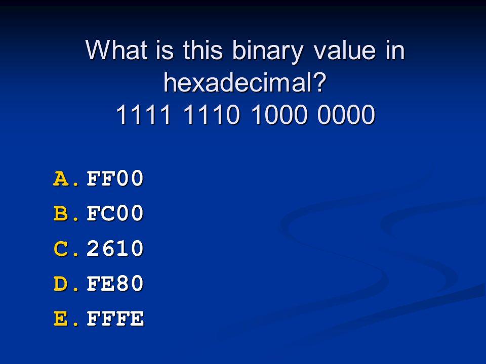 What is this binary value in hexadecimal? 1111 1110 1000 0000 A.FF00 B.FC00 C.2610 D.FE80 E.FFFE