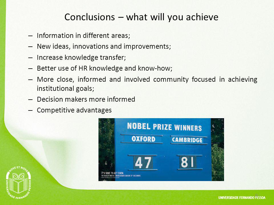 Conclusions – what will you achieve – Information in different areas; – New ideas, innovations and improvements; – Increase knowledge transfer; – Better use of HR knowledge and know-how; – More close, informed and involved community focused in achieving institutional goals; – Decision makers more informed – Competitive advantages 9