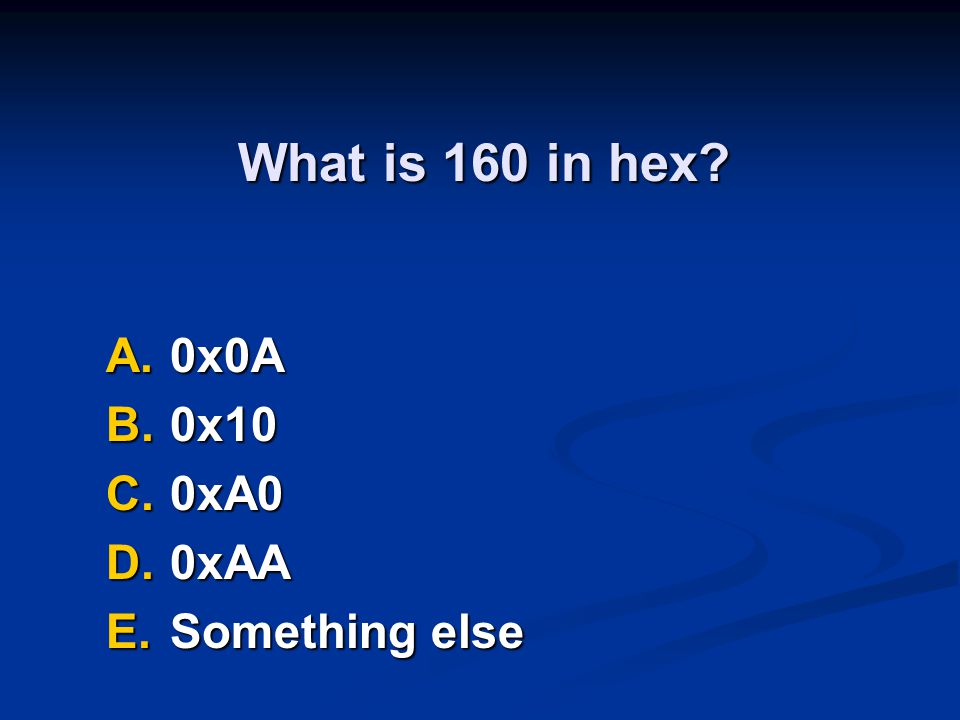 What is 160 in hex A.0x0A B.0x10 C.0xA0 D.0xAA E.Something else