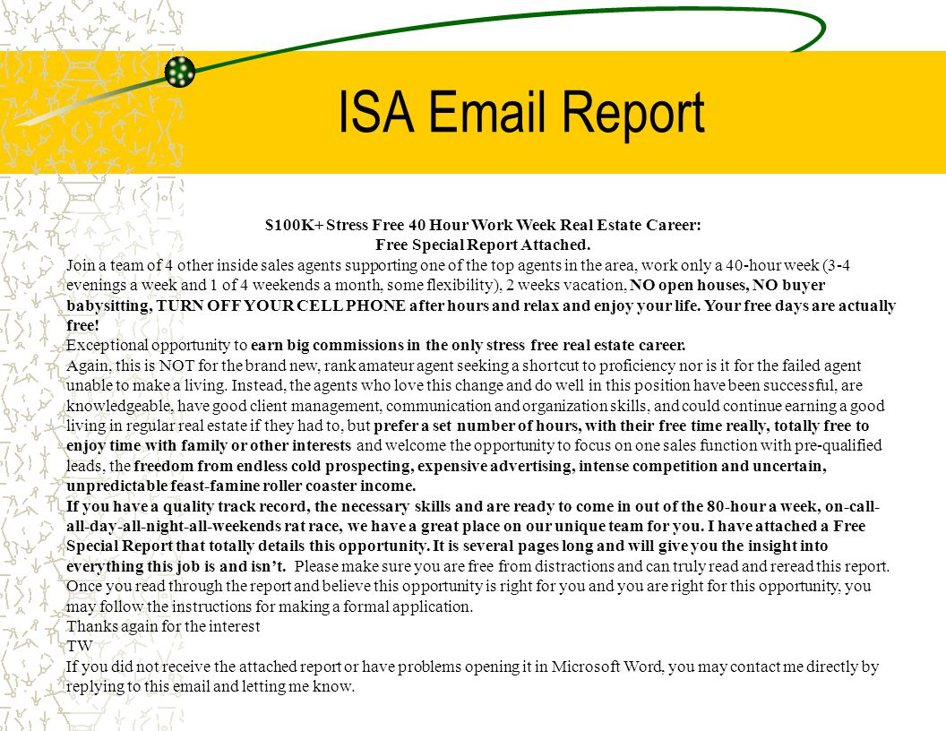 ISA Email Report $100K+ Stress Free 40 Hour Work Week Real Estate Career: Free Special Report Attached. Join a team of 4 other inside sales agents sup