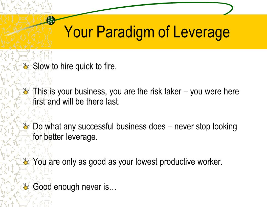 Your Paradigm of Leverage Slow to hire quick to fire. This is your business, you are the risk taker – you were here first and will be there last. Do w