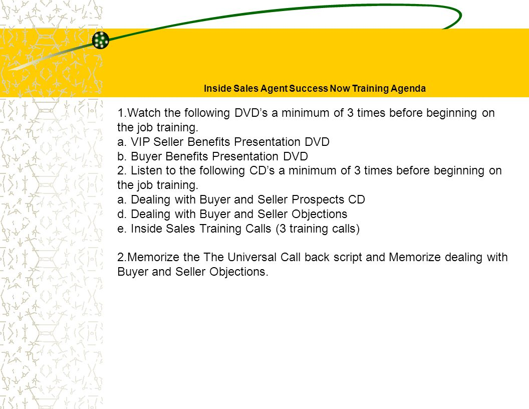 Inside Sales Agent Success Now Training Agenda 1.Watch the following DVD's a minimum of 3 times before beginning on the job training.