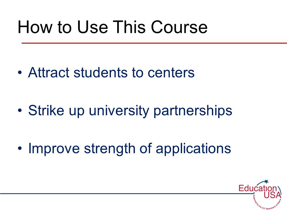 How to Use This Course Attract students to centers Strike up university partnerships Improve strength of applications