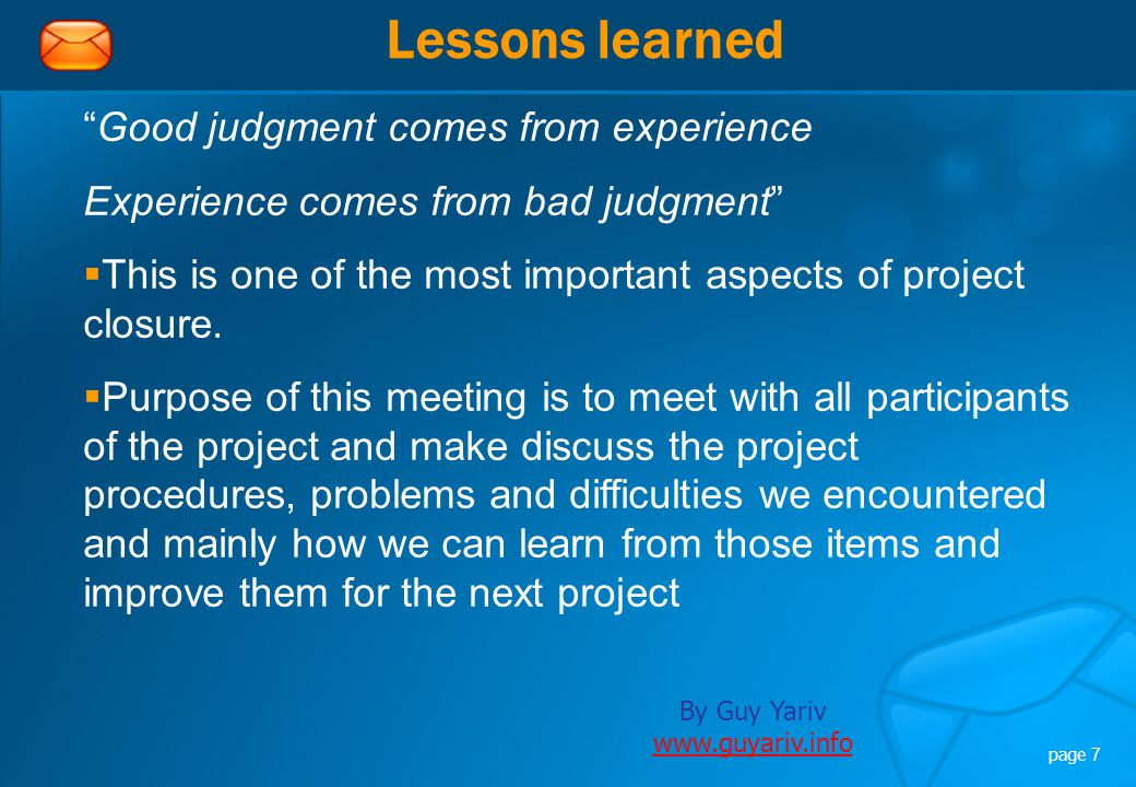 By Guy Yariv www.guyariv.info www.guyariv.info page 7 Lessons learned Good judgment comes from experience Experience comes from bad judgment  This is one of the most important aspects of project closure.