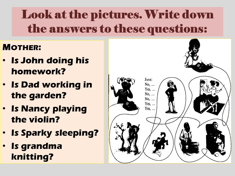 Look at the pictures. Write down the answers to these questions: M OTHER : Is John doing his homework? Is Dad working in the garden? Is Nancy playing