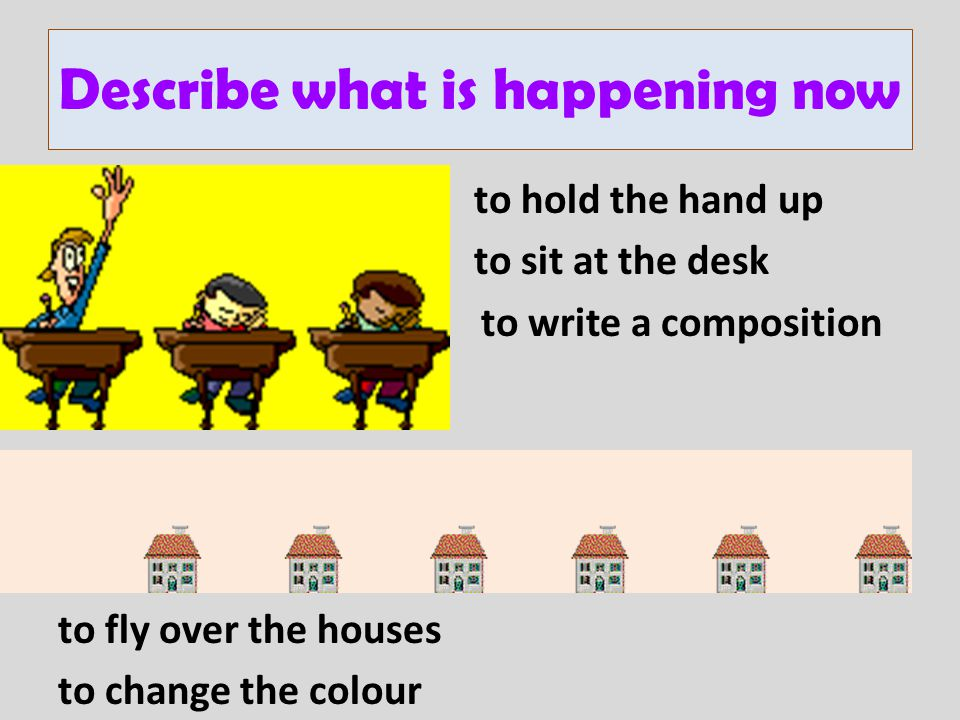 to hold the hand up to sit at the desk to write a composition to fly over the houses to change the colour Describe what is happening now