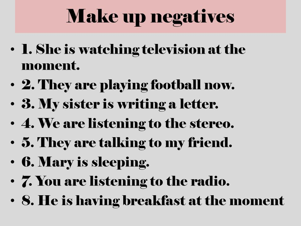 Make up negatives 1. She is watching television at the moment. 2. They are playing football now. 3. My sister is writing a letter. 4. We are listening