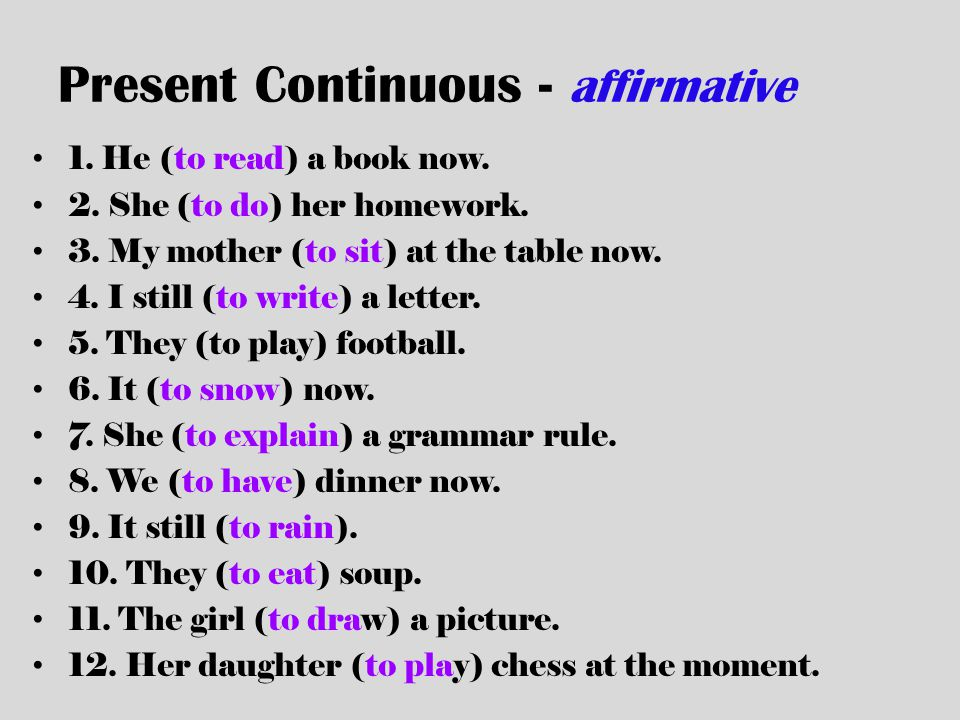 Present Continuous - affirmative 1. He (to read) a book now. 2. She (to do) her homework. 3. My mother (to sit) at the table now. 4. I still (to write