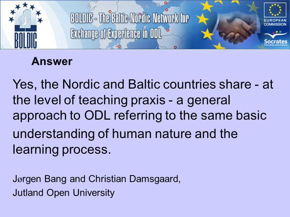 Yes, the Nordic and Baltic countries share - at the level of teaching praxis - a general approach to ODL referring to the same basic understanding of human nature and the learning process.