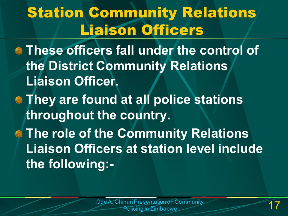 Cde A. Chihuri Presentation on Community Policing in Zimbabwe 17 Station Community Relations Liaison Officers These officers fall under the control of
