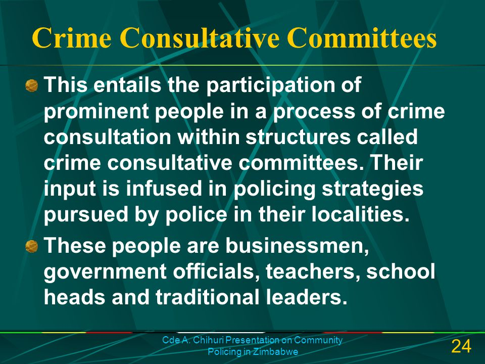 Cde A. Chihuri Presentation on Community Policing in Zimbabwe 24 Crime Consultative Committees This entails the participation of prominent people in a