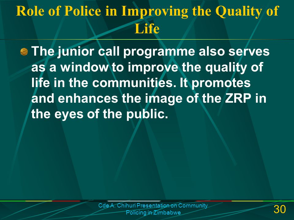 Cde A. Chihuri Presentation on Community Policing in Zimbabwe 30 Role of Police in Improving the Quality of Life The junior call programme also serves