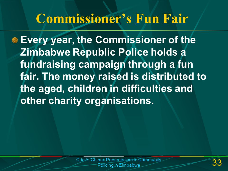 Cde A. Chihuri Presentation on Community Policing in Zimbabwe 33 Commissioner's Fun Fair Every year, the Commissioner of the Zimbabwe Republic Police