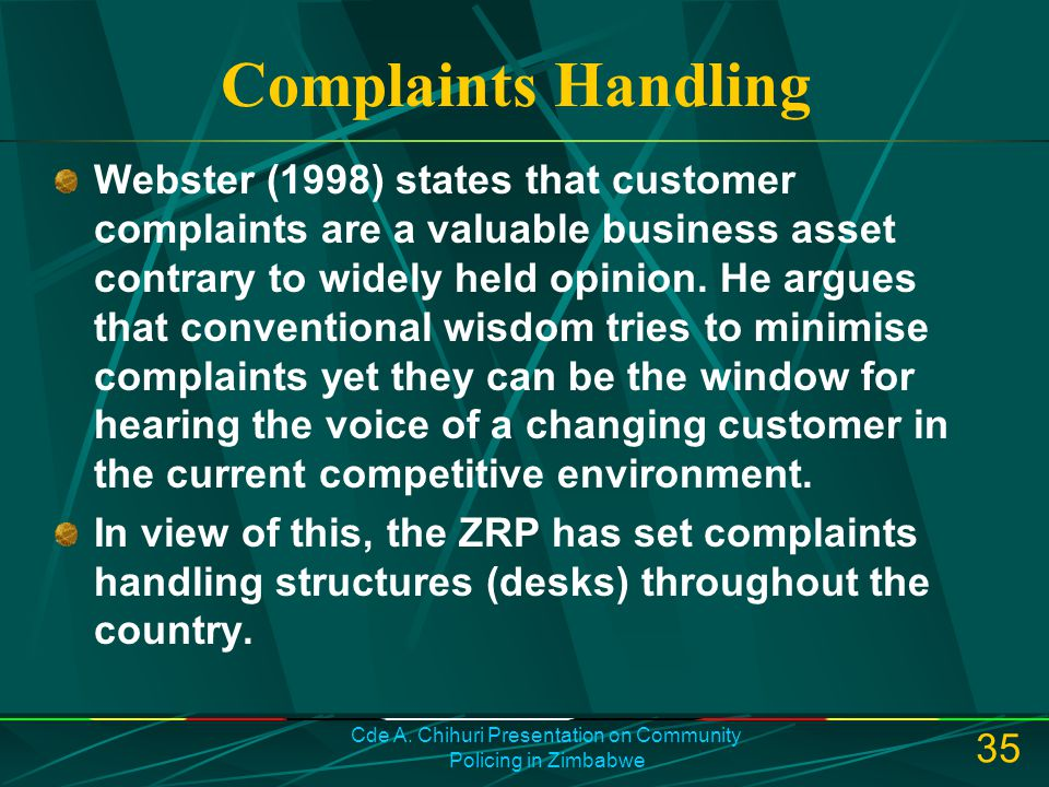 Cde A. Chihuri Presentation on Community Policing in Zimbabwe 35 Complaints Handling Webster (1998) states that customer complaints are a valuable bus