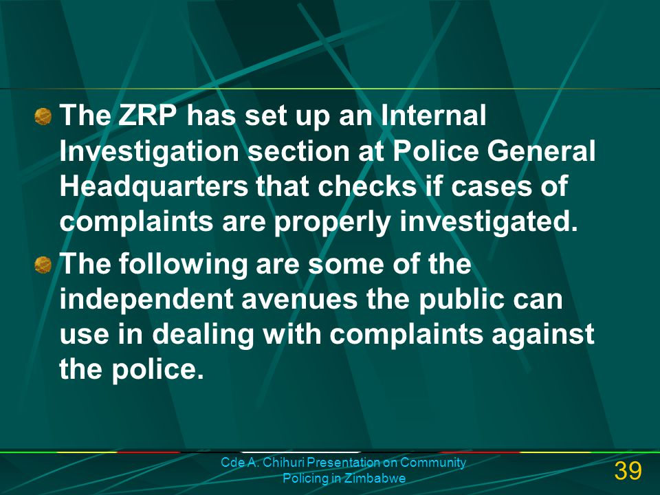 Cde A. Chihuri Presentation on Community Policing in Zimbabwe 39 The ZRP has set up an Internal Investigation section at Police General Headquarters t