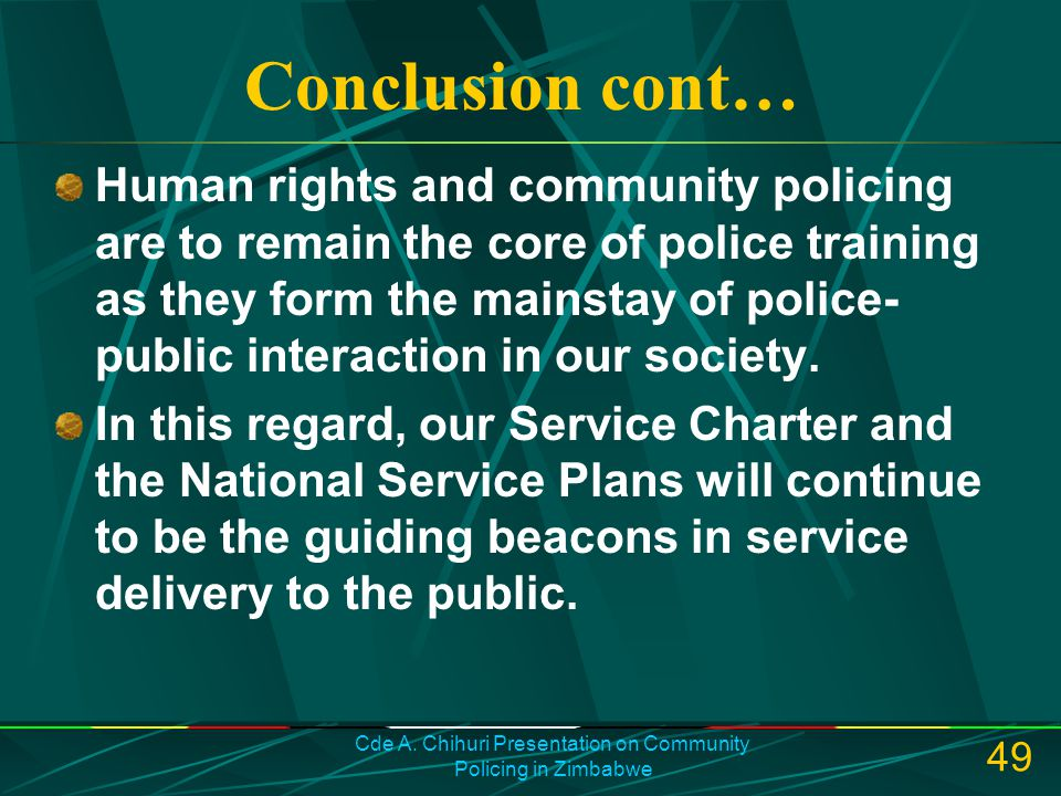 Cde A. Chihuri Presentation on Community Policing in Zimbabwe 49 Conclusion cont… Human rights and community policing are to remain the core of police