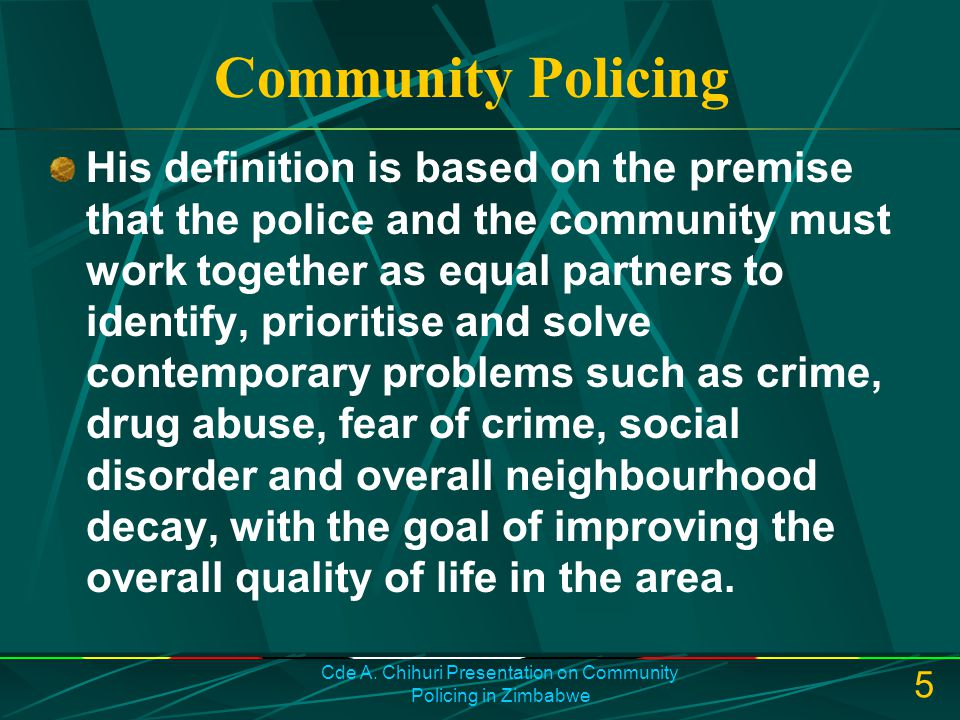 Cde A. Chihuri Presentation on Community Policing in Zimbabwe 5 Community Policing His definition is based on the premise that the police and the comm