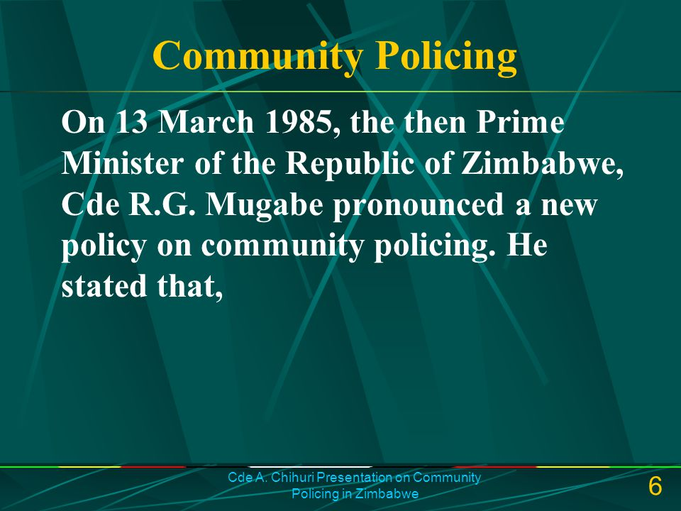 Cde A. Chihuri Presentation on Community Policing in Zimbabwe 6 Community Policing On 13 March 1985, the then Prime Minister of the Republic of Zimbab