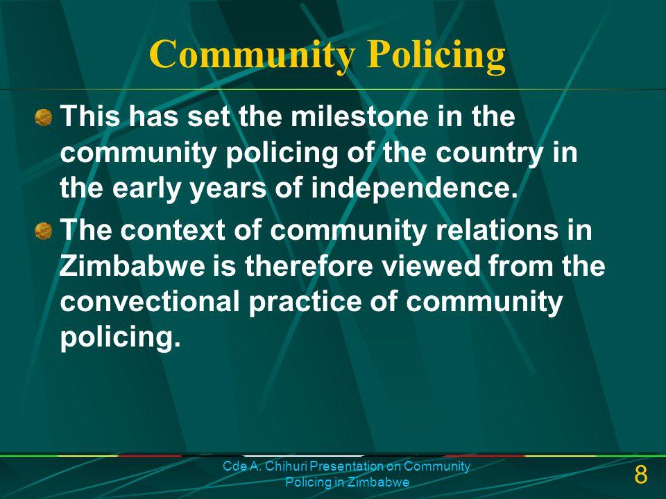 Cde A. Chihuri Presentation on Community Policing in Zimbabwe 8 Community Policing This has set the milestone in the community policing of the country