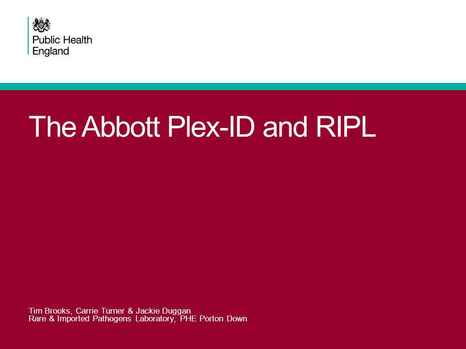 The Abbott Plex-ID and RIPL Tim Brooks, Carrie Turner & Jackie Duggan Rare & Imported Pathogens Laboratory, PHE Porton Down