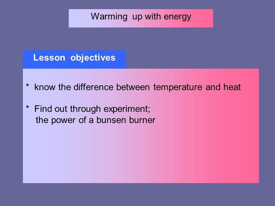 Warming up with energy Lesson objectives * know the difference between temperature and heat * Find out through experiment; the power of a bunsen burne