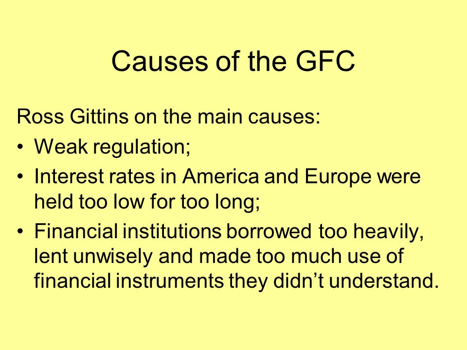 Causes of the GFC Ross Gittins on the main causes: Weak regulation; Interest rates in America and Europe were held too low for too long; Financial ins
