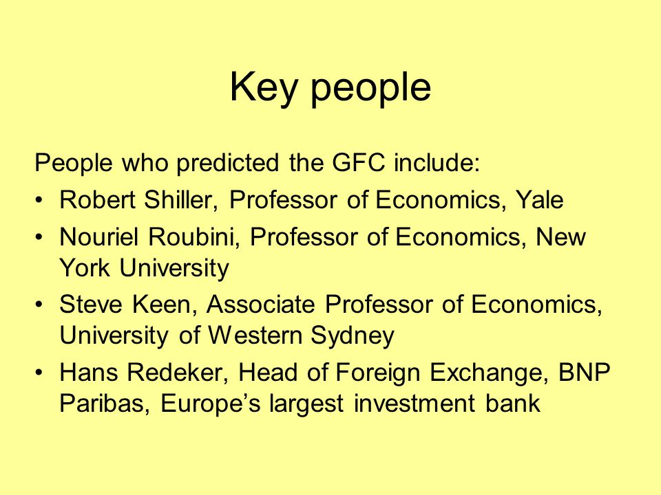 Key people People who predicted the GFC include: Robert Shiller, Professor of Economics, Yale Nouriel Roubini, Professor of Economics, New York Univer