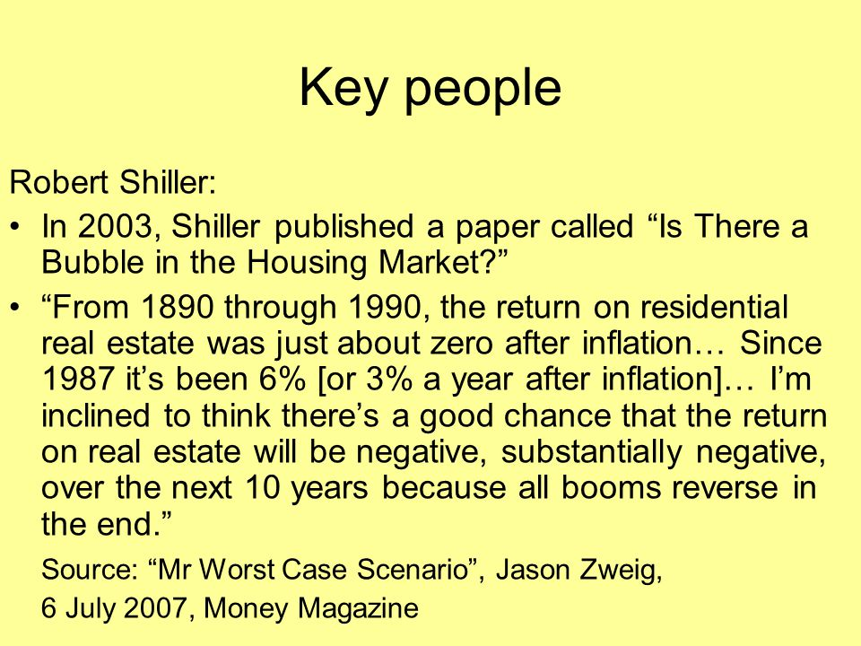 """Key people Robert Shiller: In 2003, Shiller published a paper called """"Is There a Bubble in the Housing Market?"""" """"From 1890 through 1990, the return on"""