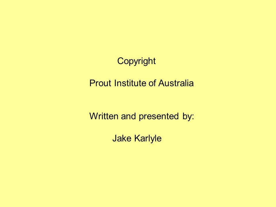 Copyright Prout Institute of Australia Written and presented by: Jake Karlyle