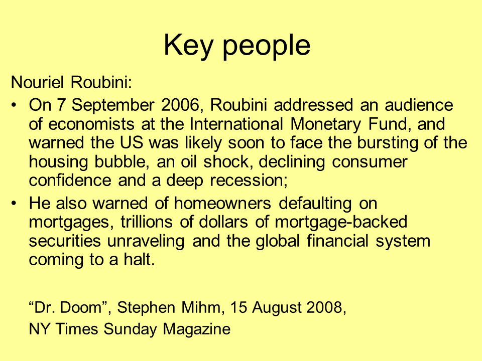 Key people Nouriel Roubini: On 7 September 2006, Roubini addressed an audience of economists at the International Monetary Fund, and warned the US was