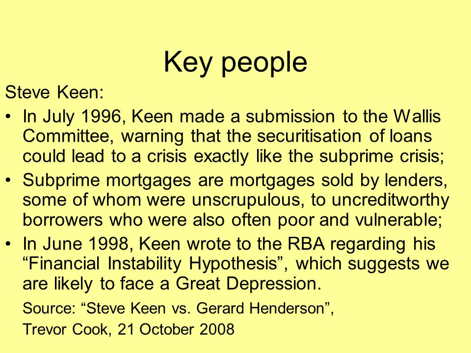 Key people Steve Keen: In July 1996, Keen made a submission to the Wallis Committee, warning that the securitisation of loans could lead to a crisis e