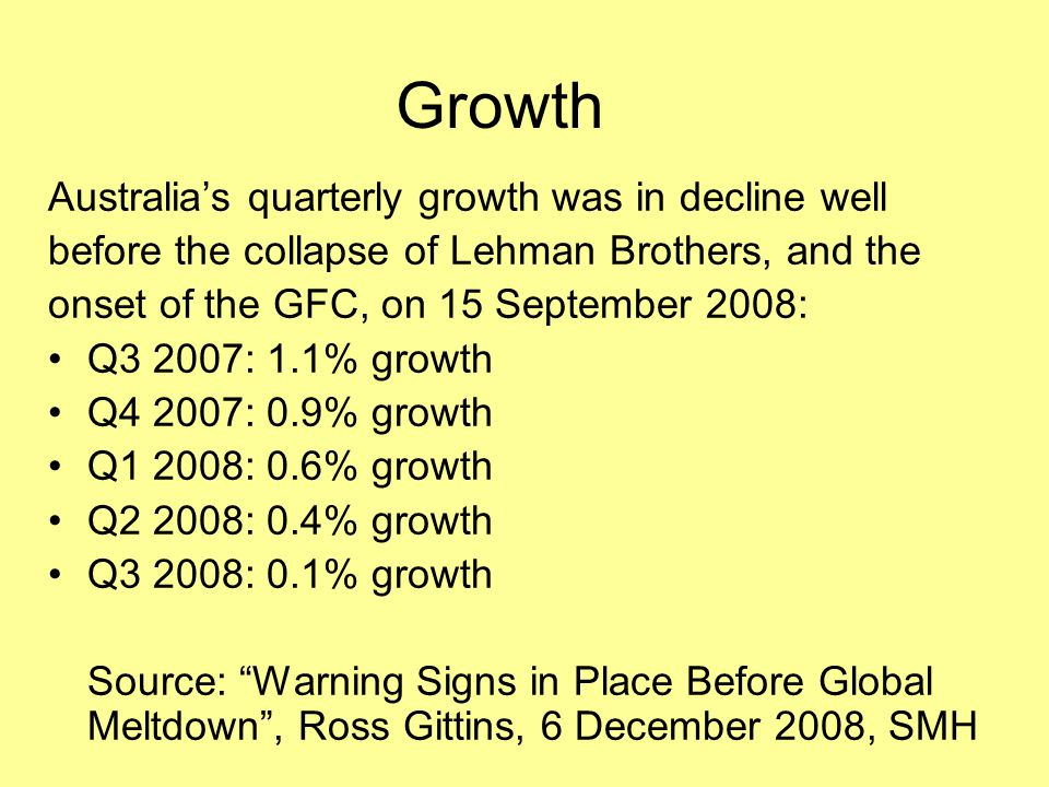 Growth Australia's quarterly growth was in decline well before the collapse of Lehman Brothers, and the onset of the GFC, on 15 September 2008: Q3 200