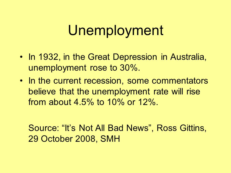 Unemployment In 1932, in the Great Depression in Australia, unemployment rose to 30%. In the current recession, some commentators believe that the une