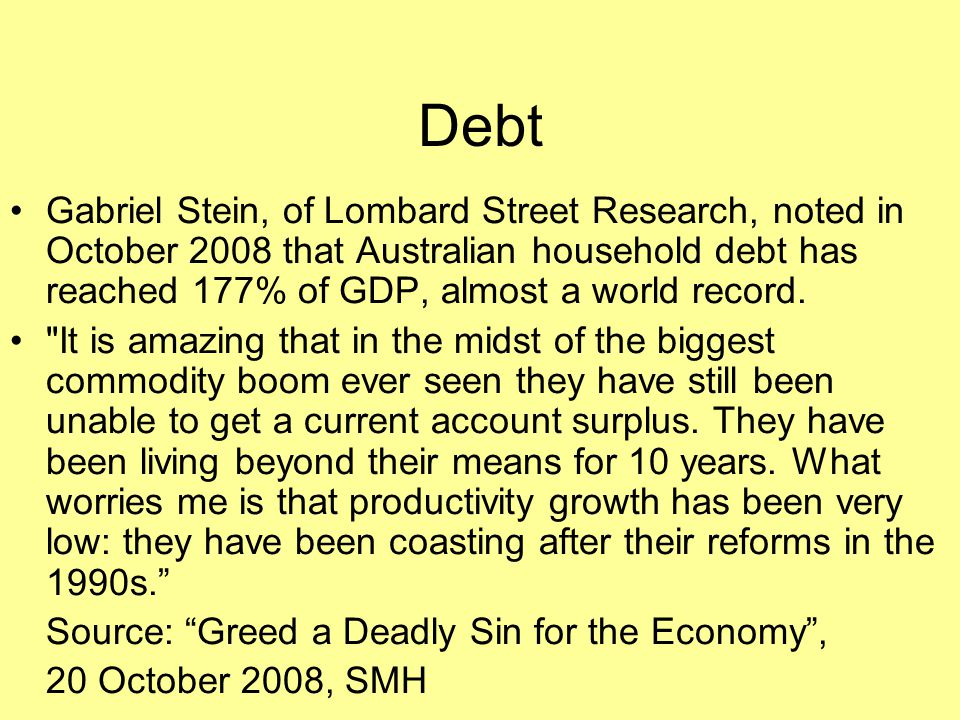 Debt Gabriel Stein, of Lombard Street Research, noted in October 2008 that Australian household debt has reached 177% of GDP, almost a world record.