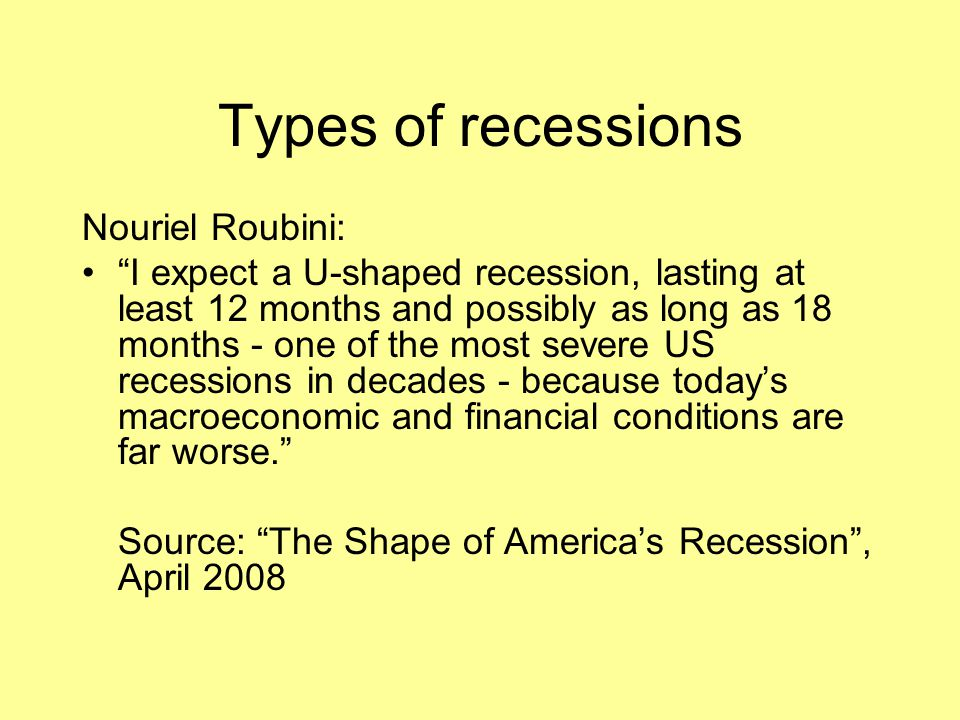 """Types of recessions Nouriel Roubini: """"I expect a U-shaped recession, lasting at least 12 months and possibly as long as 18 months - one of the most se"""
